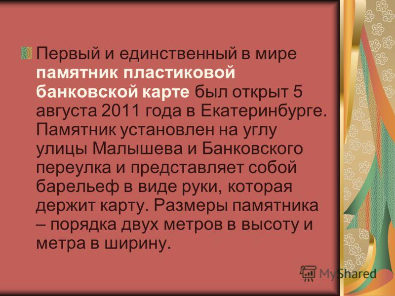 Первый и единственный в мире памятник пластиковой банковской карте был открыт 5 августа 2011 года в Екатеринбурге. Памятник установлен на углу улицы Малышева и Банковского переулка и представляет собой барельеф в виде руки, которая держит карту. Разм