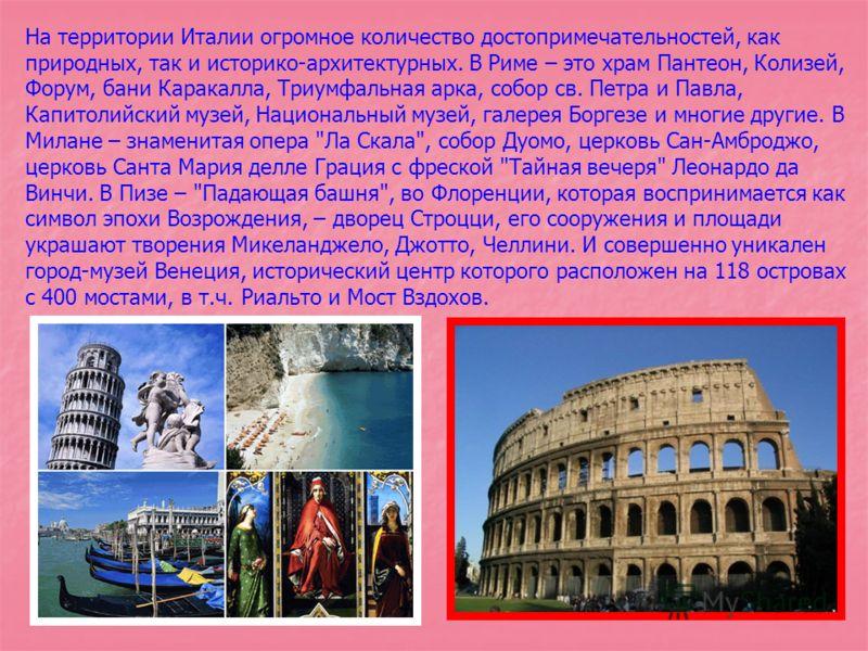 На территории Италии огромное количество достопримечательностей, как природных, так и историко-архитектурных. В Риме – это храм Пантеон, Колизей, Форум, бани Каракалла, Триумфальная арка, собор св. Петра и Павла, Капитолийский музей, Национальный муз