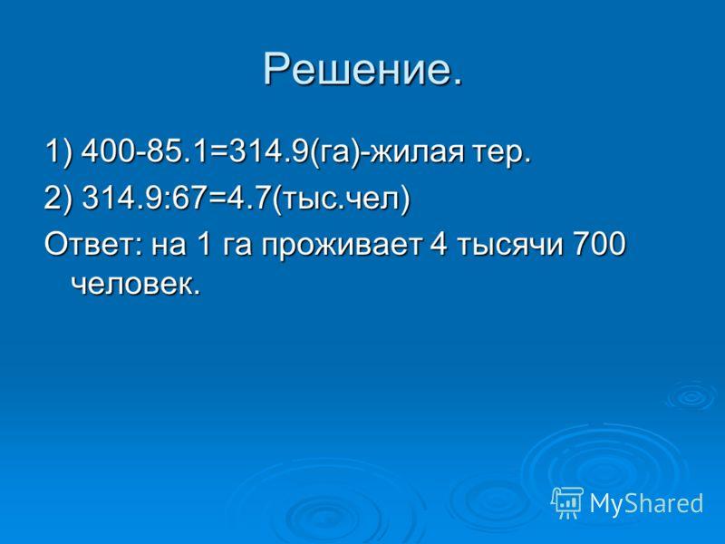Решение. 1) 400-85.1=314.9(га)-жилая тер. 2) 314.9:67=4.7(тыс.чел) Ответ: на 1 га проживает 4 тысячи 700 человек.