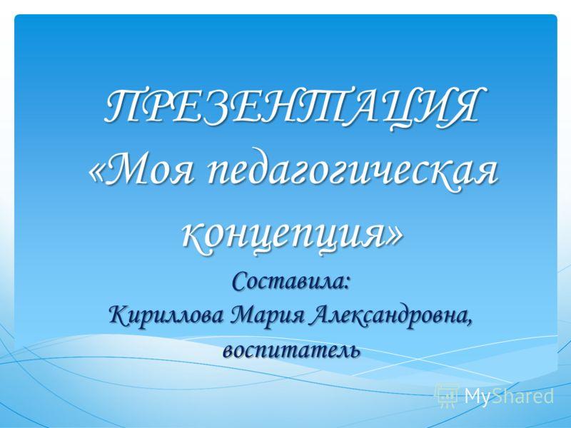 ПРЕЗЕНТАЦИЯ «Моя педагогическая концепция» Составила: Кириллова Мария Александровна, воспитатель