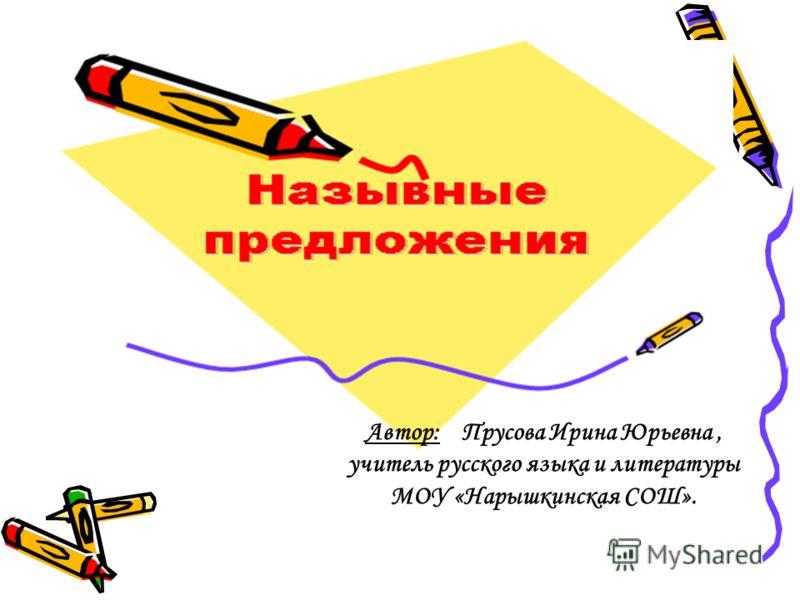 Автор: Прусова Ирина Юрьевна, учитель русского языка и литературы МОУ «Нарышкинская СОШ».