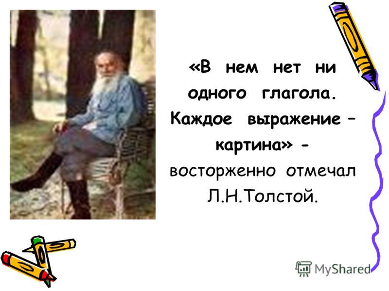 «В нем нет ни одного глагола. Каждое выражение – картина» - восторженно отмечал Л.Н.Толстой.