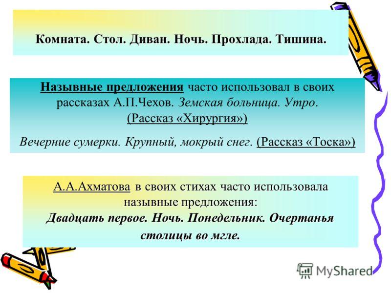 Назывные предложения часто использовал в своих рассказах А.П.Чехов. Земская больница. Утро. (Рассказ «Хирургия») Вечерние сумерки. Крупный, мокрый снег. (Рассказ «Тоска») Комната. Стол. Диван. Ночь. Прохлада. Тишина. А.А.Ахматова в своих стихах часто