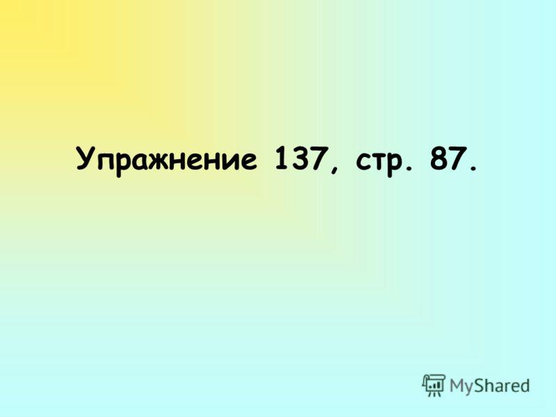Упражнение 137, стр. 87.