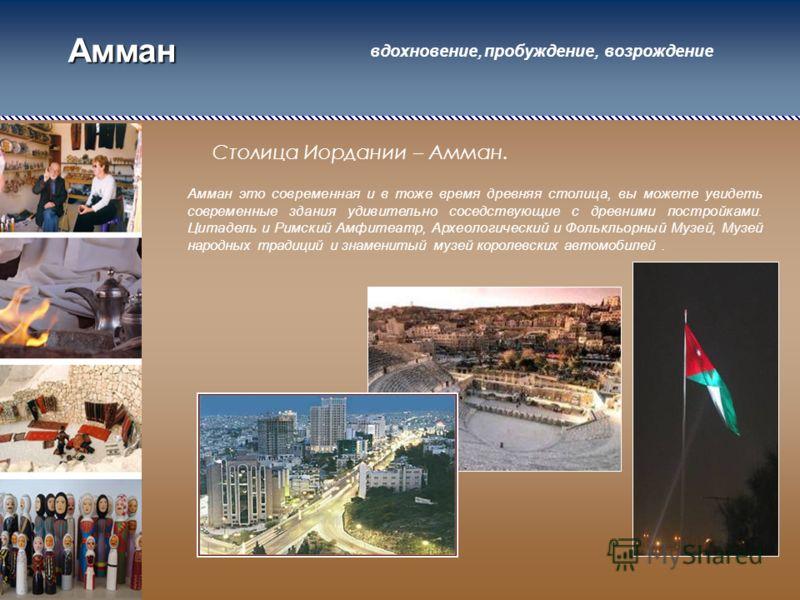 Амман Столица Иордании – Амман. Амман это современная и в тоже время древняя столица, вы можете увидеть современные здания удивительно соседствующие с древними постройками. Цитадель и Римский Амфитеатр, Археологический и Фолькльорный Музей, Музей нар