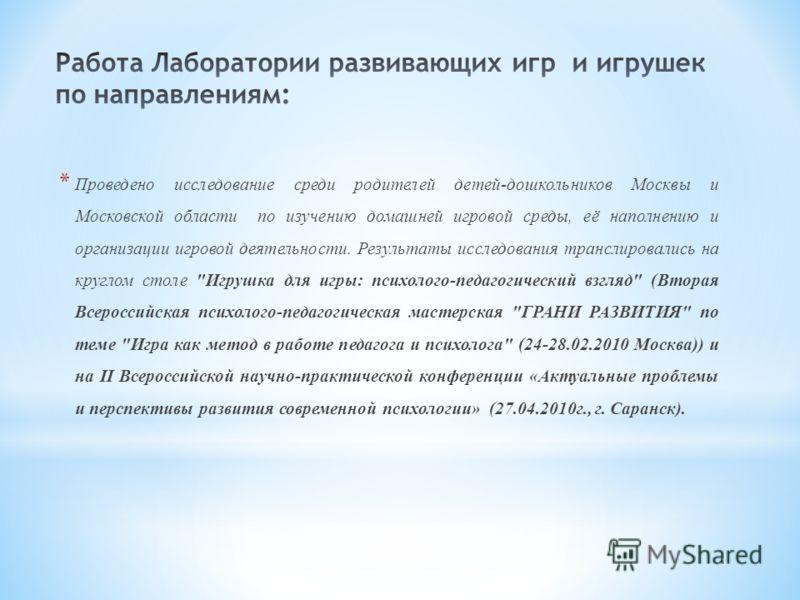 * Проведено исследование среди родителей детей-дошкольников Москвы и Московской области по изучению домашней игровой среды, её наполнению и организации игровой деятельности. Результаты исследования транслировались на круглом столе