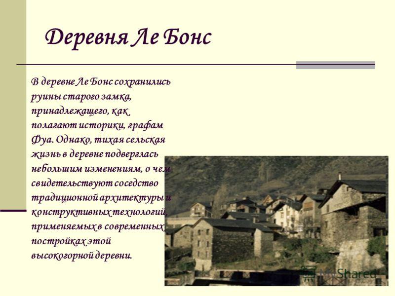 Деревня Ле Бонс В деревне Ле Бонс сохранились руины старого замка, принадлежащего, как полагают историки, графам Фуа. Однако, тихая сельская жизнь в деревне подверглась небольшим изменениям, о чем свидетельствуют соседство традиционной архитектуры и
