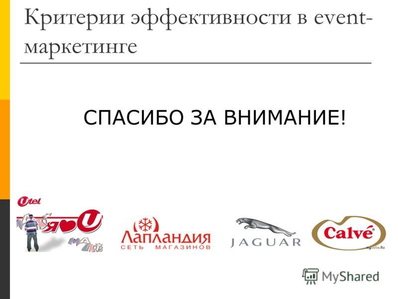 Критерии эффективности в event- маркетинге СПАСИБО ЗА ВНИМАНИЕ!