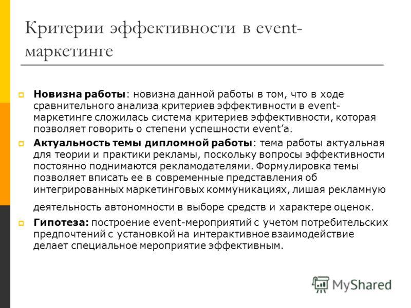 Критерии эффективности в event- маркетинге Новизна работы: новизна данной работы в том, что в ходе сравнительного анализа критериев эффективности в event- маркетинге сложилась система критериев эффективности, которая позволяет говорить о степени успе