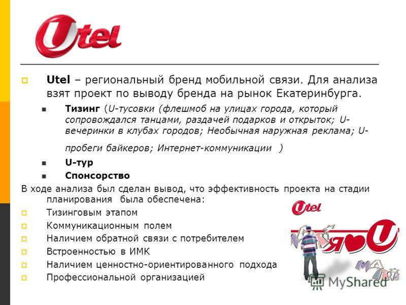 Utel Utel – региональный бренд мобильной связи. Для анализа взят проект по выводу бренда на рынок Екатеринбурга. Тизинг (U-тусовки (флешмоб на улицах города, который сопровождался танцами, раздачей подарков и открыток; U- вечеринки в клубах городов;