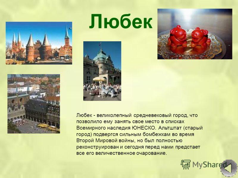 Любек Любек - великолепный средневековый город, что позволило ему занять свое место в списках Всемирного наследия ЮНЕСКО. Альтштат (старый город) подвергся сильным бомбежкам во время Второй Мировой войны, но был полностью реконструирован и сегодня пе