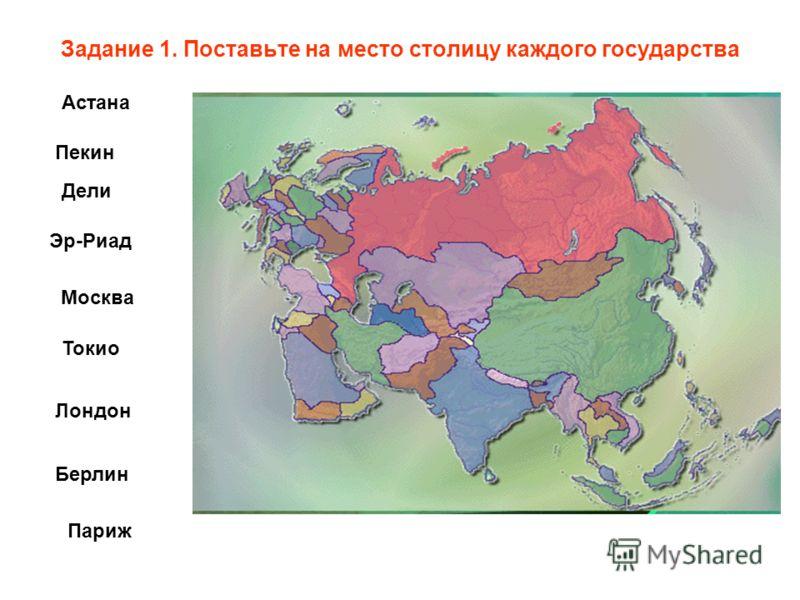Задание 1. Поставьте на место столицу каждого государства Пекин Дели Токио Москва Эр-Риад Лондон Берлин Астана Париж