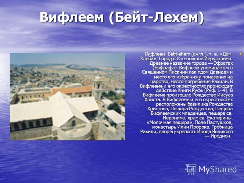 Вифлеем (Бейт-Лехем) Вифлеем. Bethlehem (англ.), т. е. « Дом Хлеба ». Город в 8 км южнее Иерусалима. Древнее название города Эфратах (Евфрафа). Вифлеем упоминается в Священном Писании как « дом Давида » и место его избрания и помазания на царство, ме