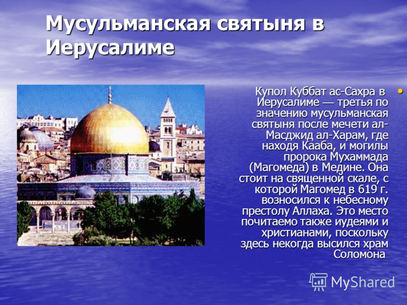 Мусульманская святыня в Иерусалиме Купол Куббат ас-Сахра в Иерусалиме третья по значению мусульманская святыня после мечети ал- Масджид ал-Харам, где находя Кааба, и могилы пророка Мухаммада (Магомеда) в Медине. Она стоит на священной скале, с которо