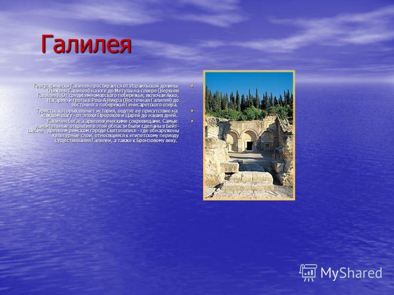Галилея Географически Галилея простирается от Израильской долины (Нижняя Галилея) на юге до Метулы на севере (Верхняя Галилея). От средиземноморского побережья, включая Акко, Нагарию и гроты в Рош-А-Никра (Восточная Галилея) до восточного побережья Г
