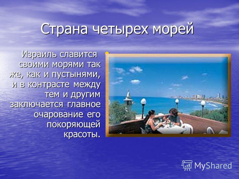 Страна четырех морей Израиль славится своими морями так же, как и пустынями, и в контрасте между тем и другим заключается главное очарование его покоряющей красоты. Израиль славится своими морями так же, как и пустынями, и в контрасте между тем и дру