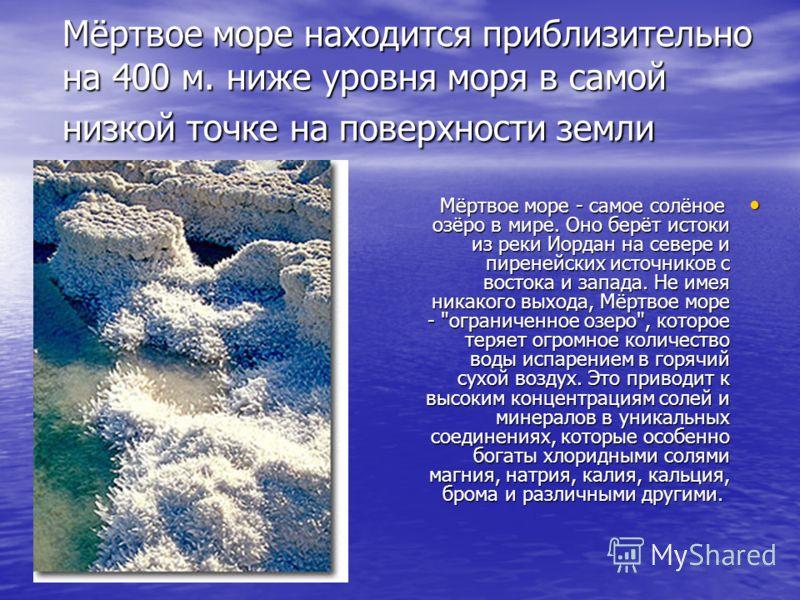 Мёртвое море находится приблизительно на 400 м. ниже уровня моря в самой низкой точке на поверхности земли Мёртвое море - самое солёное озёро в мире. Оно берёт истоки из реки Иордан на севере и пиренейских источников с востока и запада. Не имея никак