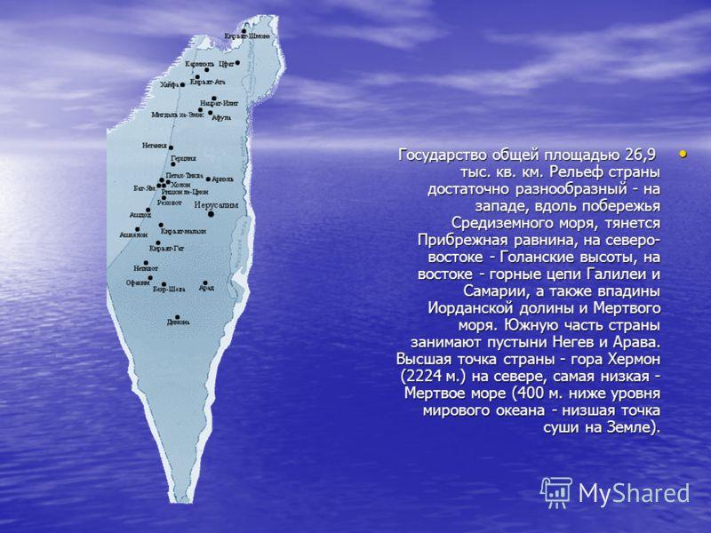 Государство общей площадью 26,9 тыс. кв. км. Рельеф страны достаточно разнообразный - на западе, вдоль побережья Средиземного моря, тянется Прибрежная равнина, на северо- востоке - Голанские высоты, на востоке - горные цепи Галилеи и Самарии, а также