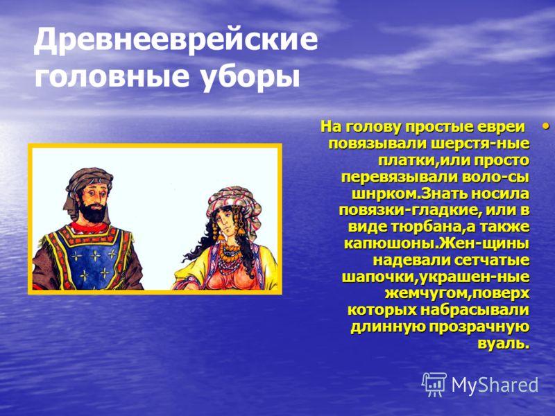 Древнееврейские головные уборы На голову простые евреи повязывали шерстя-ные платки,или просто перевязывали воло-сы шнрком.Знать носила повязки-гладкие, или в виде тюрбана,а также капюшоны.Жен-щины надевали сетчатые шапочки,украшен-ные жемчугом,повер