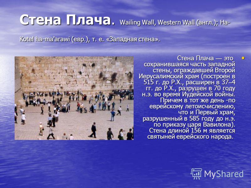 Стена Плача. Wailing Wall, Western Wall (англ.); Ha- Kotel ha-ma'arawi (евр.), т. е. « Западная стена ». Стена Плача это сохранившаяся часть западной стены, ограждавшей Второй Иерусалимский храм (построен в 515 г. до Р.Х., расширен в 37 – 4 гг. до Р.