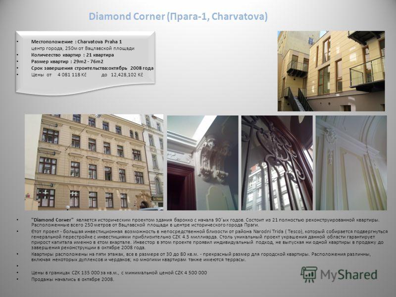 Diamond Corner (Прага-1, Charvatova) Mестоположение : Charvatova Praha 1 центр города, 250м от Вацлавской площади Количеество квартир : 21 квартира Размер квартир : 29m2 - 76m2 Срок завершения строительства:октябрь 2008 года Цены oт 4 081 118 Kč до 1