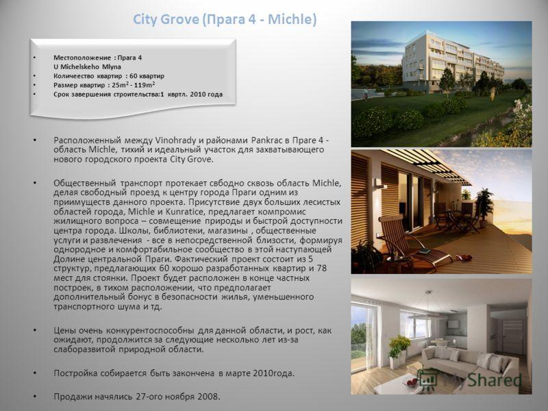 City Grove (Прага 4 - Michle) Mестоположение : Прага 4 U Michelskeho Mlyna Количеество квартир : 60 квартир Размер квартир : 25m 2 - 119m 2 Срок завершения строительства:1 квртл. 2010 года Расположенный между Vinohrady и районами Pankrac в Праге 4 -