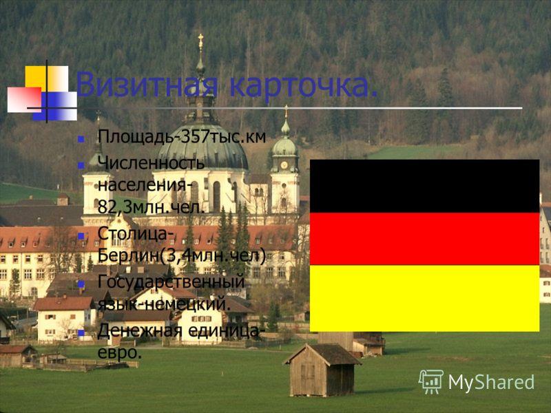 Визитная карточка. Площадь-357тыс.км Численность населения- 82,3млн.чел. Столица- Берлин(3,4млн.чел) Государственный язык-немецкий. Денежная единица- евро.