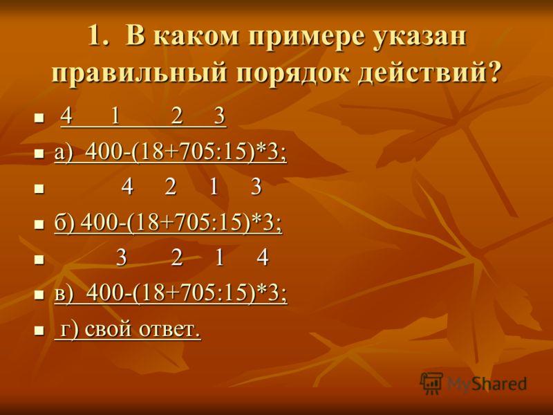 1. В каком примере указан правильный порядок действий? 4 1 2 3 4 1 2 34 1 2 34 1 2 3 а) 400-(18+705:15)*3; а) 400-(18+705:15)*3; а) 400-(18+705:15)*3; а) 400-(18+705:15)*3; 4 2 1 3 4 2 1 3 б) 400-(18+705:15)*3; б) 400-(18+705:15)*3; б) 400-(18+705:15