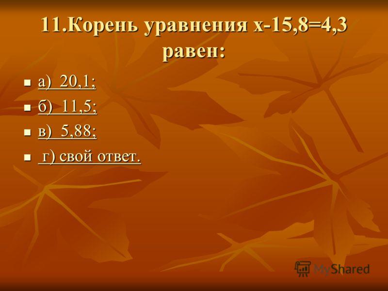 11.Корень уравнения х-15,8=4,3 равен: а) 20,1; а) 20,1; а) 20,1; а) 20,1; б) 11,5; б) 11,5; б) 11,5; б) 11,5; в) 5,88; в) 5,88; в) 5,88; в) 5,88; г) свой ответ. г) свой ответ. г) свой ответ. г) свой ответ.