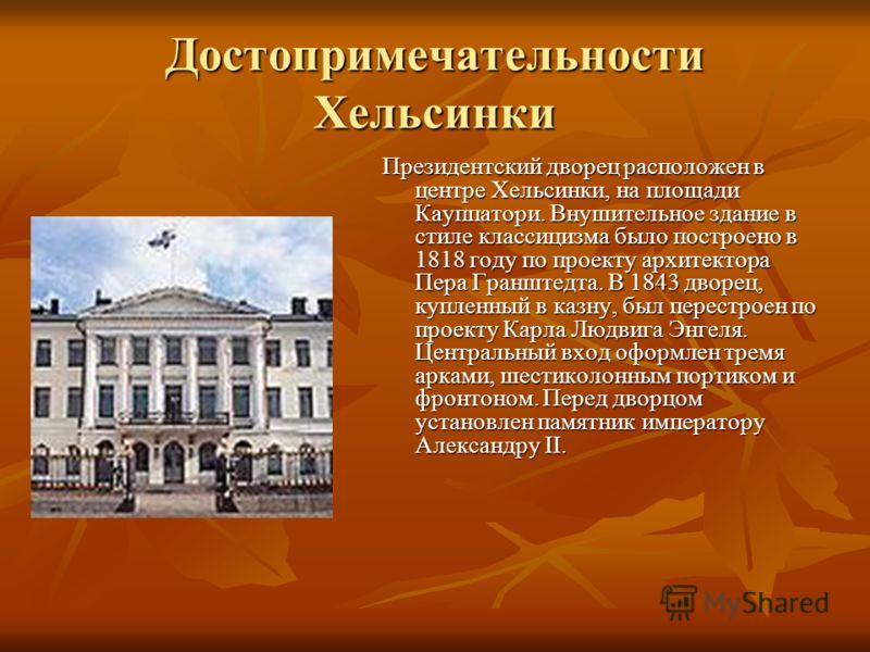 Достопримечательности Хельсинки Президентский дворец расположен в центре Хельсинки, на площади Кауппатори. Внушительное здание в стиле классицизма было построено в 1818 году по проекту архитектора Пера Гранштедта. В 1843 дворец, купленный в казну, бы