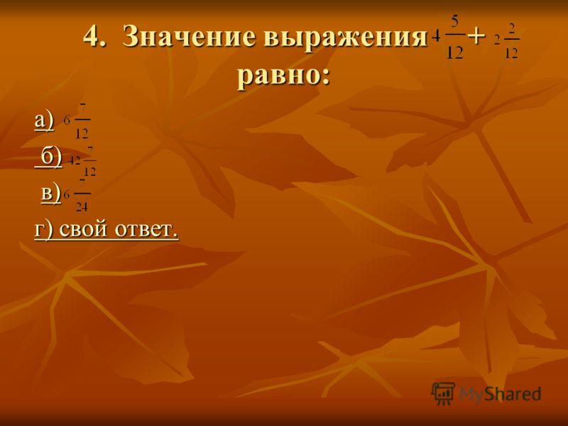 4. Значение выражения + равно: а) б) б) в) в)в) г) свой ответ. г) свой ответ.