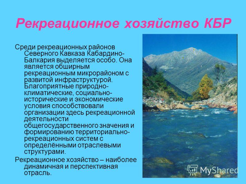 Рекреационное хозяйство КБР Среди рекреационных районов Северного Кавказа Кабардино- Балкария выделяется особо. Она является обширным рекреационным микрорайоном с развитой инфраструктурой. Благоприятные природно- климатические, социально- исторически