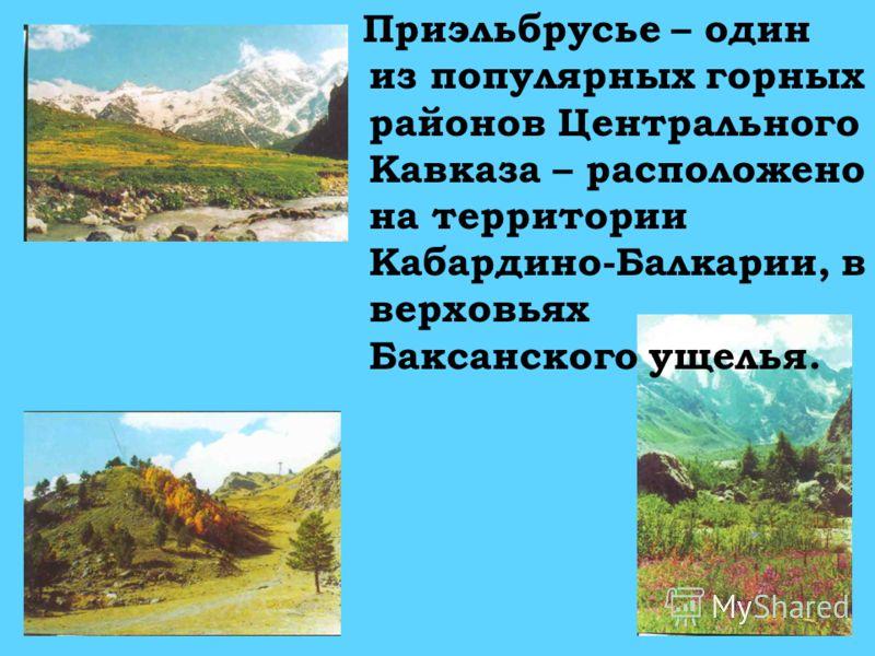 П риэльбрусье – один из популярных горных районов Центрального Кавказа – расположено на территории Кабардино-Балкарии, в верховьях Баксанского ущелья.