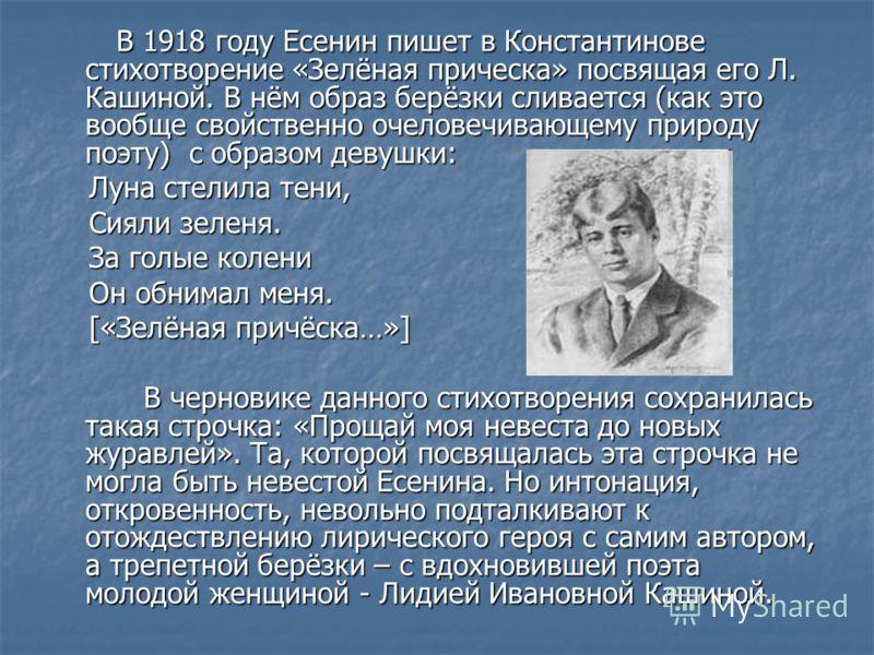 В 1918 году Есенин пишет в Константинове стихотворение «Зелёная прическа» посвящая его Л. Кашиной. В нём образ берёзки сливается (как это вообще свойственно очеловечивающему природу поэту) с образом девушки: В 1918 году Есенин пишет в Константинове с