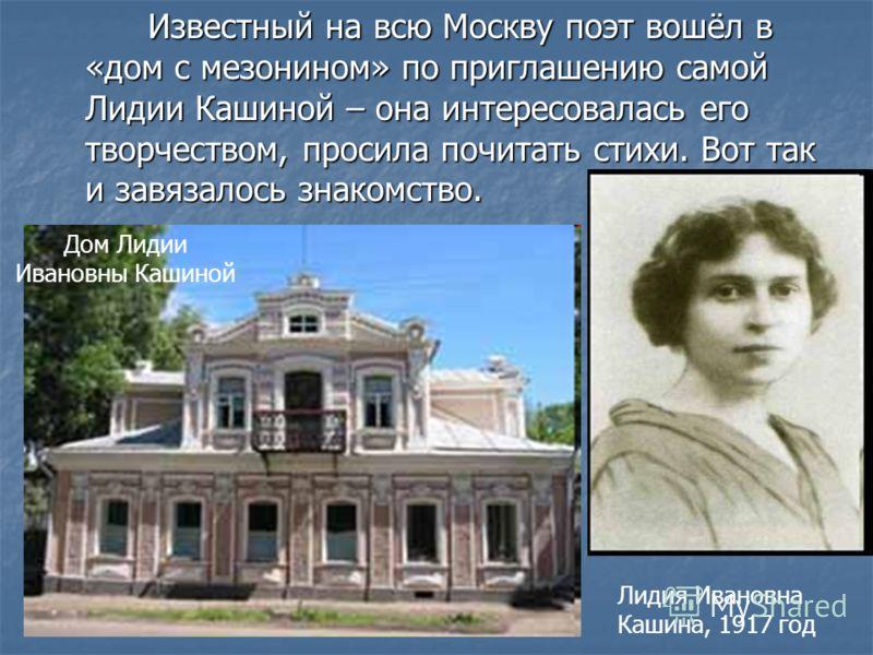 Известный на всю Москву поэт вошёл в «дом с мезонином» по приглашению самой Лидии Кашиной – она интересовалась его творчеством, просила почитать стихи. Вот так и завязалось знакомство. Известный на всю Москву поэт вошёл в «дом с мезонином» по приглаш