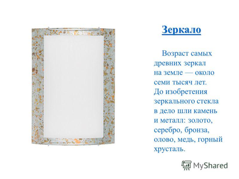 Зеркало Возраст самых древних зеркал на земле около семи тысяч лет. До изобретения зеркального стекла в дело шли камень и металл: золото, серебро, бронза, олово, медь, горный хрусталь.