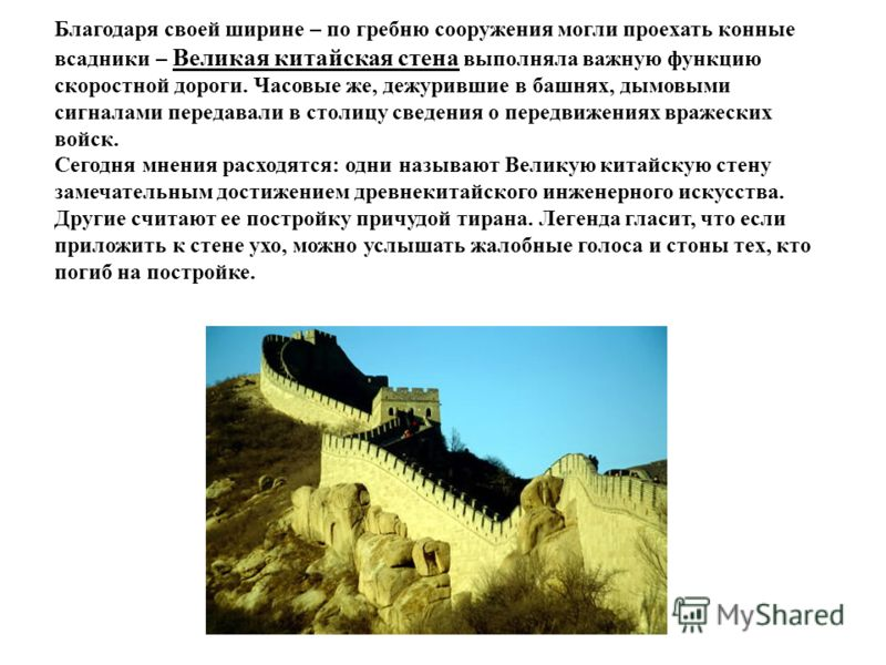 Благодаря своей ширине – по гребню сооружения могли проехать конные всадники – Великая китайская стена выполняла важную функцию скоростной дороги. Часовые же, дежурившие в башнях, дымовыми сигналами передавали в столицу сведения о передвижениях враже
