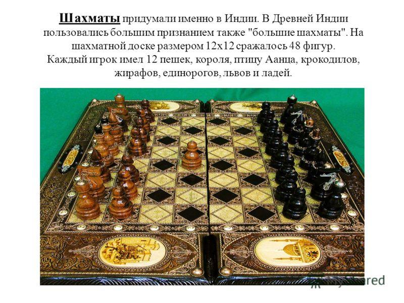 Шахматы придумали именно в Индии. В Древней Индии пользовались большим признанием также
