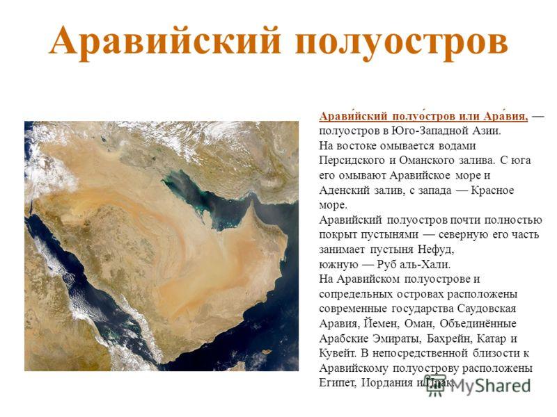 Аравийский полуостров Арави́йский полуо́стров или Ара́вия, полуостров в Юго-Западной Азии. На востоке омывается водами Персидского и Оманского залива. С юга его омывают Аравийское море и Аденский залив, с запада Красное море. Аравийский полуостров по