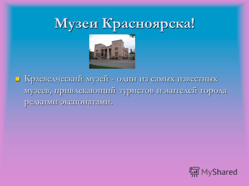 Музеи Красноярска! Краеведческий музей - один из самых известных музеев, привлекающий туристов и жителей города редкими экспонатами. Краеведческий музей - один из самых известных музеев, привлекающий туристов и жителей города редкими экспонатами.