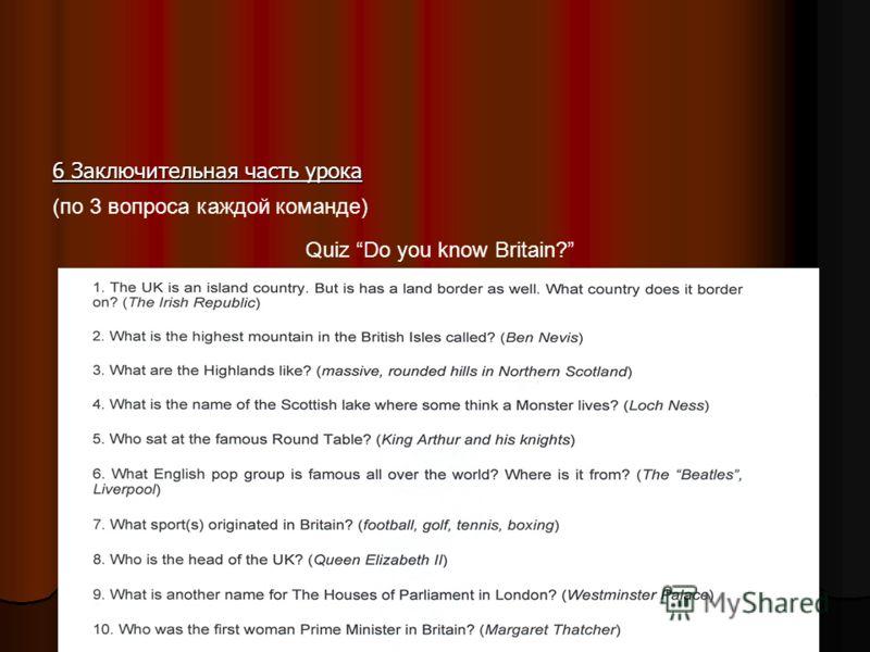 6 Заключительная часть урока (по 3 вопроса каждой команде) Quiz Do you know Britain?
