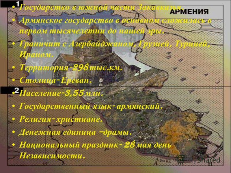 Государство в южной части Закавказья. Армянское государство в основном сложилась в первом тысячелетии до нашей эры. Граничит с Азербайджаном, Грузией, Турцией, Ираном. Территория -298 тыс. км. Столица - Ереван. Население -3,55 млн. Государственный яз