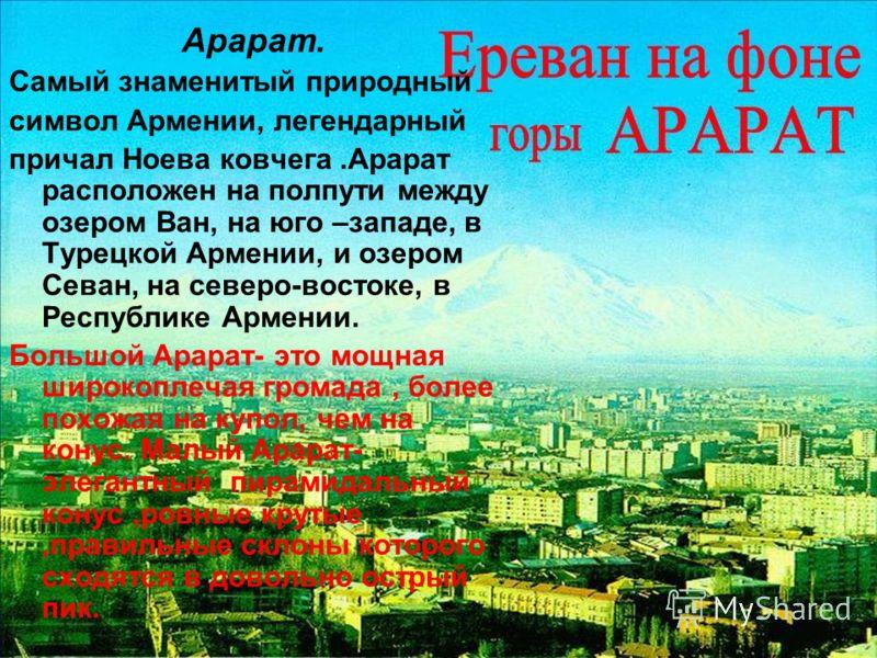 Арарат. Самый знаменитый природный символ Армении, легендарный причал Ноева ковчега.Арарат расположен на полпути между озером Ван, на юго –западе, в Турецкой Армении, и озером Севан, на северо-востоке, в Республике Армении. Большой Арарат- это мощная