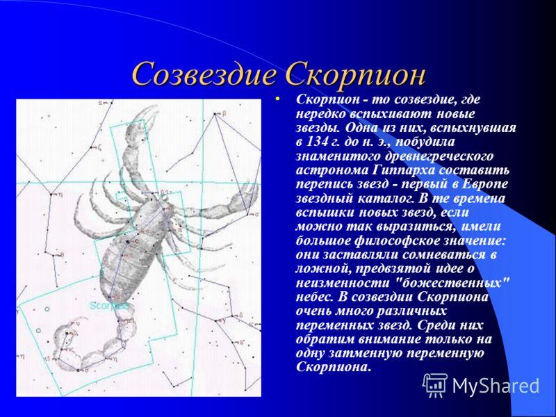 Созвездие Скорпион Скорпион - то созвездие, где нередко вспыхивают новые звезды. Одна из них, вспыхнувшая в 134 г. до н. э., побудила знаменитого древнегреческого астронома Гиппарха составить перепись звезд - первый в Европе звездный каталог. В те вр