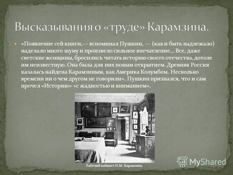 «Появление сей книги, вспоминал Пушкин, (как и быть надлежало) наделало много шуму и произвело сильное впечатление... Все, даже светские женщины, бросились читать историю своего отечества, дотоле им неизвестную. Она была для них новым открытием. Древ