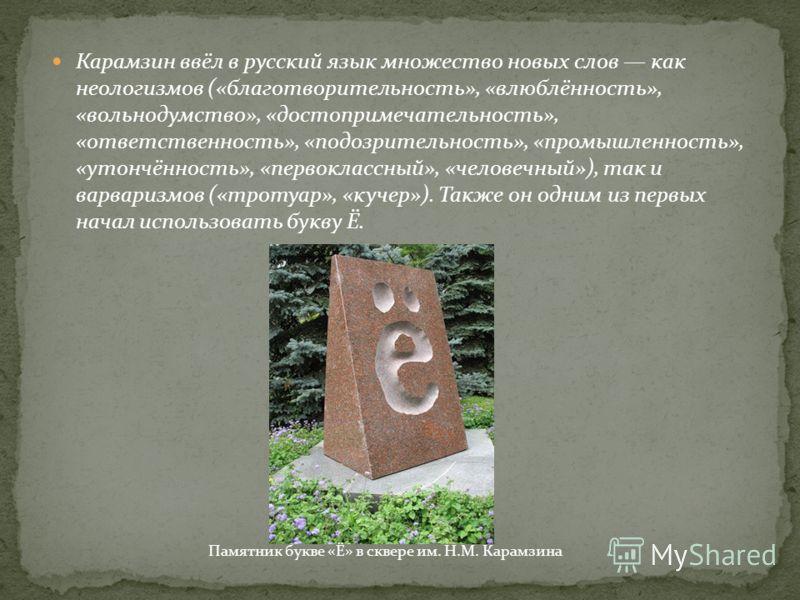 Карамзин ввёл в русский язык множество новых слов как неологизмов («благотворительность», «влюблённость», «вольнодумство», «достопримечательность», «ответственность», «подозрительность», «промышленность», «утончённость», «первоклассный», «человечный»