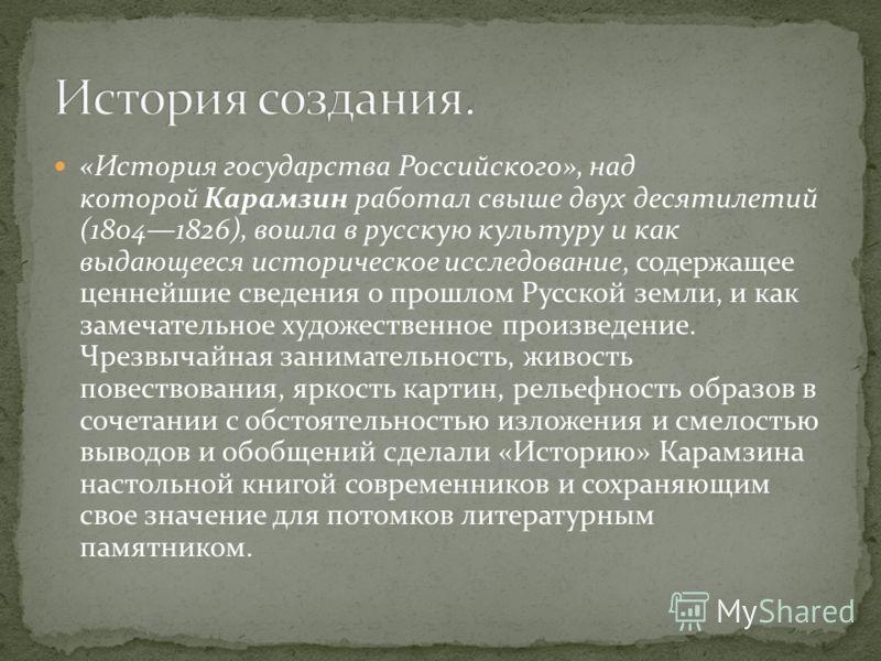 «История государства Российского», над которой Карамзин работал свыше двух десятилетий (18041826), вошла в русскую культуру и как выдающееся историческое исследование, содержащее ценнейшие сведения о прошлом Русской земли, и как замечательное художес