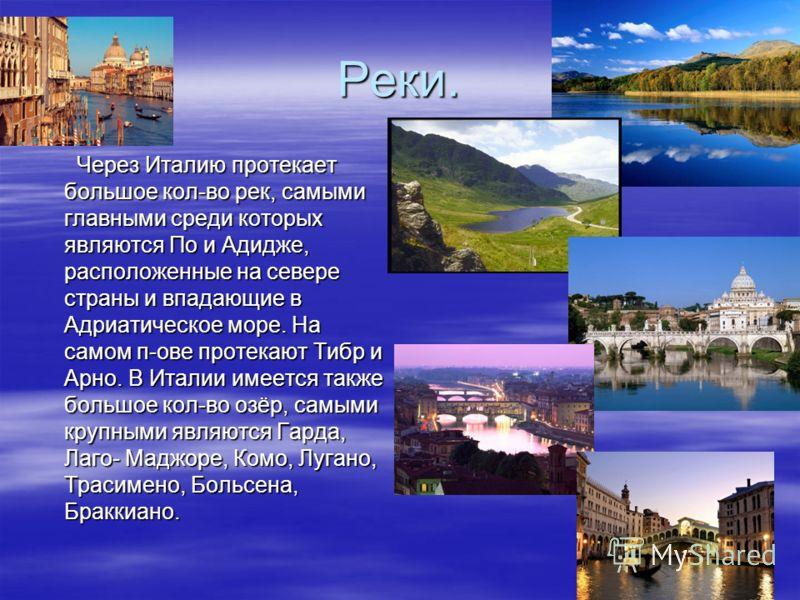 Реки. Через Италию протекает большое кол-во рек, самыми главными среди которых являются По и Адидже, расположенные на севере страны и впадающие в Адриатическое море. На самом п-ове протекают Тибр и Арно. В Италии имеется также большое кол-во озёр, са