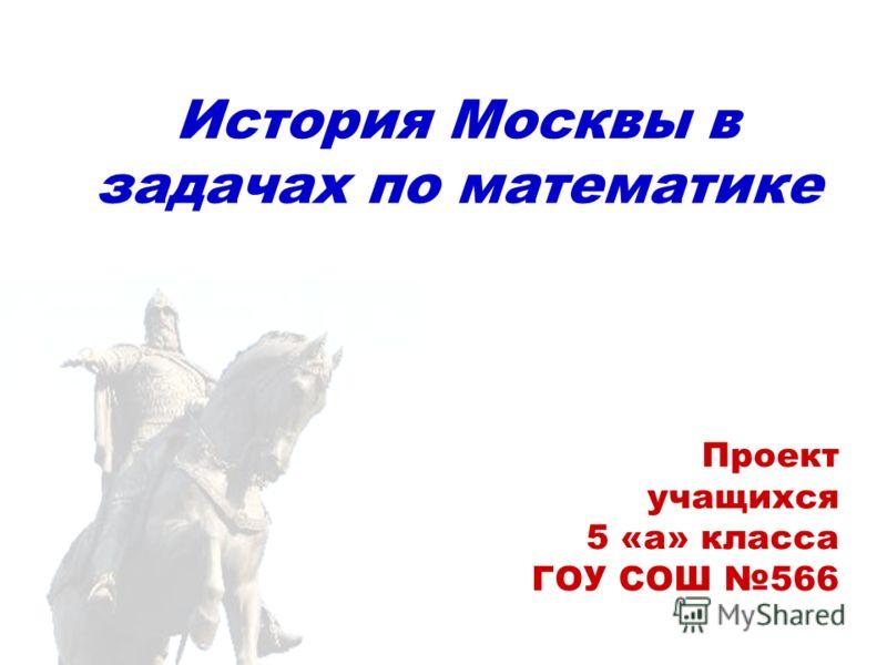 История Москвы в задачах по математике Проект учащихся 5 «а» класса ГОУ СОШ 566