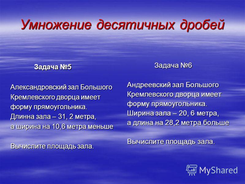 Задача 5 Задача 5 Александровский зал Большого Кремлевского дворца имеет форму прямоугольника. Длинна зала – 31, 2 метра, а ширина на 10,6 метра меньше Вычислите площадь зала. Задача 6 Задача 6 Андреевский зал Большого Кремлевского дворца имеет форму